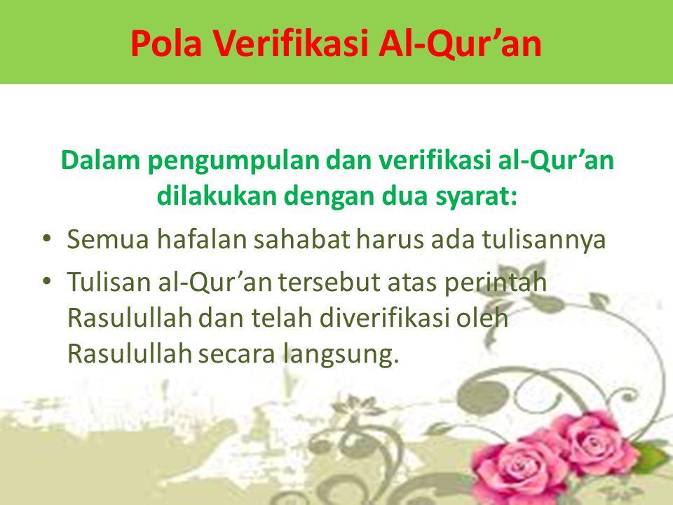 Pola Verifikasi Al-Qur'an Dalam pengumpulan dan verifikasi al-Qur'an dilakukan dengan dua syarat: Semua hafalan sahabat harus ada tulisannya Tulisan al-Qur'an tersebut atas perintah Rasulullah dan telah diverifikasi oleh Rasulullah secara langsung.