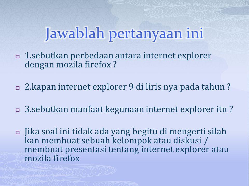  1.sebutkan perbedaan antara internet explorer dengan mozila firefox ?  2.kapan internet explorer 9 di liris nya pada tahun ?  3.sebutkan manfaat k