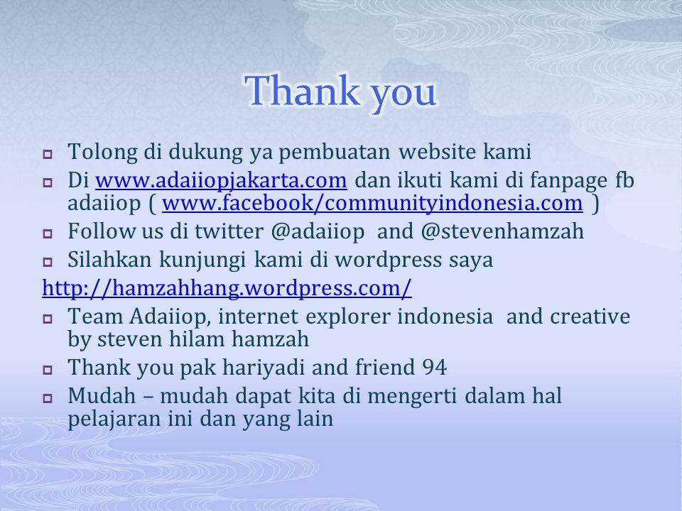  Tolong di dukung ya pembuatan website kami  Di www.adaiiopjakarta.com dan ikuti kami di fanpage fb adaiiop ( www.facebook/communityindonesia.com )www.adaiiopjakarta.comwww.facebook/communityindonesia.com  Follow us di twitter @adaiiop and @stevenhamzah  Silahkan kunjungi kami di wordpress saya http://hamzahhang.wordpress.com/  Team Adaiiop, internet explorer indonesia and creative by steven hilam hamzah  Thank you pak hariyadi and friend 94  Mudah – mudah dapat kita di mengerti dalam hal pelajaran ini dan yang lain