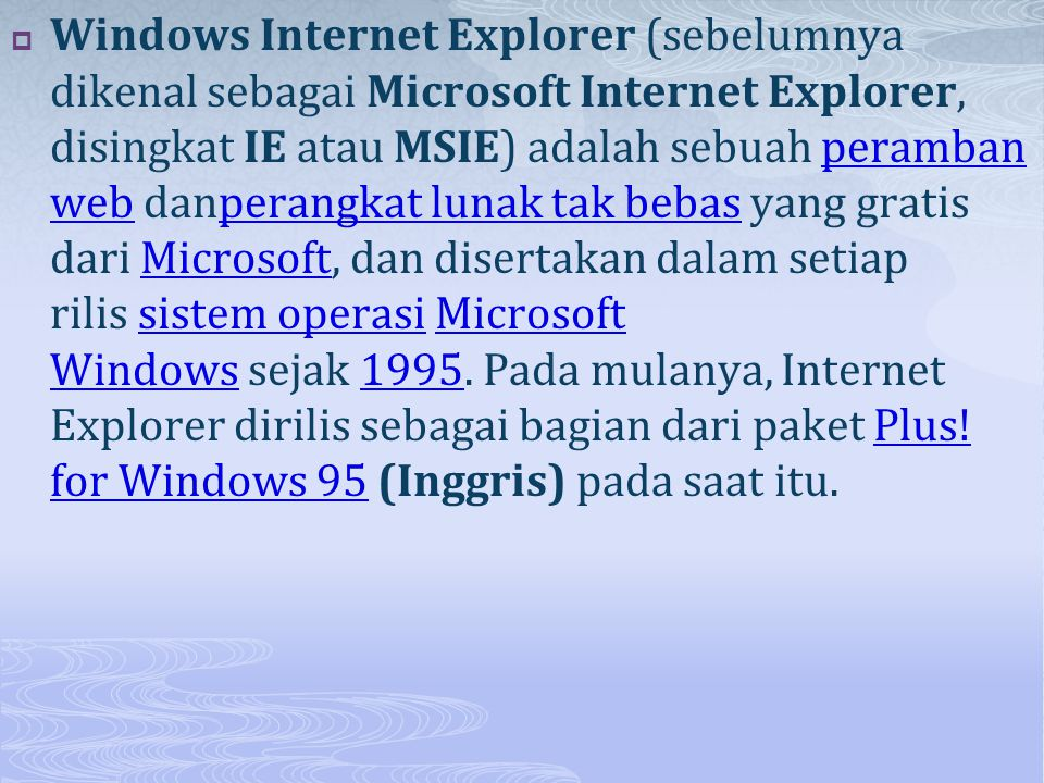  Windows Internet Explorer (sebelumnya dikenal sebagai Microsoft Internet Explorer, disingkat IE atau MSIE) adalah sebuah peramban web danperangkat l