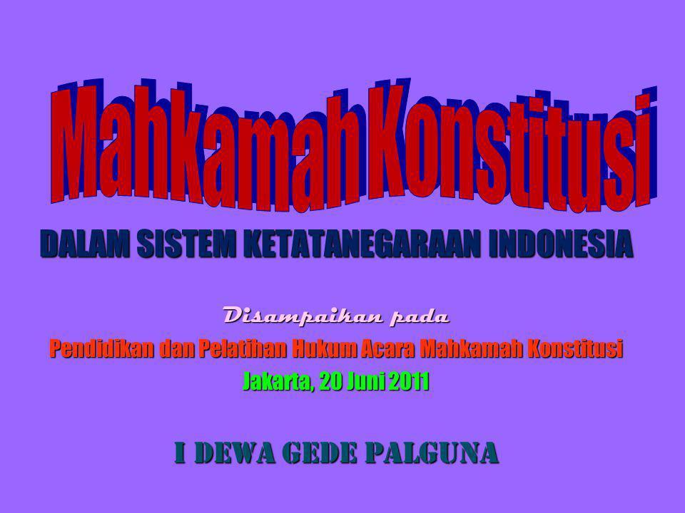 DALAM SISTEM KETATANEGARAAN INDONESIA Disampaikan pada Pendidikan dan Pelatihan Hukum Acara Mahkamah Konstitusi Jakarta, 20 Juni 2011 I Dewa Gede Palguna