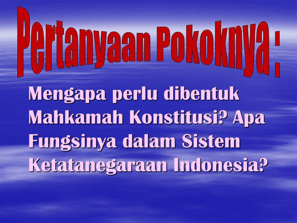 Mengapa perlu dibentuk Mahkamah Konstitusi? Apa Fungsinya dalam Sistem Ketatanegaraan Indonesia?