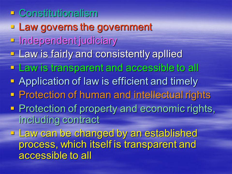  Constitutionalism  Law governs the government  Independent judiciary  Law is fairly and consistently apllied  Law is transparent and accessible to all  Application of law is efficient and timely  Protection of human and intellectual rights  Protection of property and economic rights, including contract  Law can be changed by an established process, which itself is transparent and accessible to all