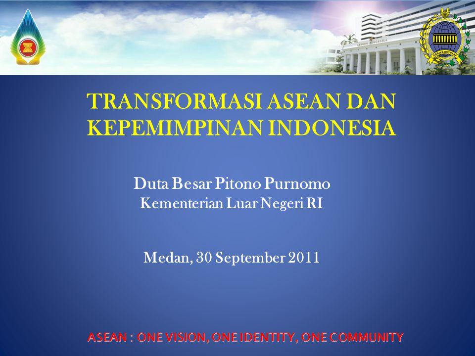 TRANSFORMASI ASEAN DAN KEPEMIMPINAN INDONESIA ASEAN : ONE VISION, ONE IDENTITY, ONE COMMUNITY Duta Besar Pitono Purnomo Kementerian Luar Negeri RI Med