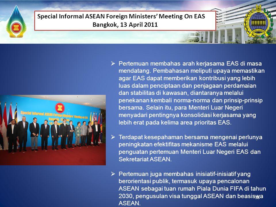 38 Special Informal ASEAN Foreign Ministers' Meeting On EAS Bangkok, 13 April 2011  Pertemuan membahas arah kerjasama EAS di masa mendatang. Pembahas