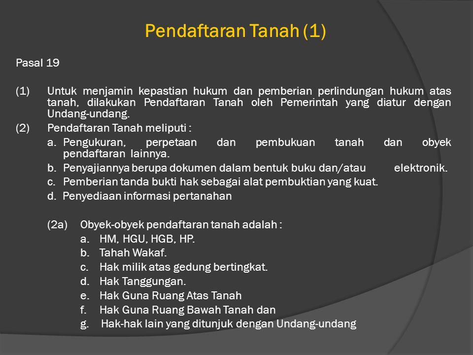 Pendaftaran Tanah (1) Pasal 19 (1)Untuk menjamin kepastian hukum dan pemberian perlindungan hukum atas tanah, dilakukan Pendaftaran Tanah oleh Pemerintah yang diatur dengan Undang-undang.