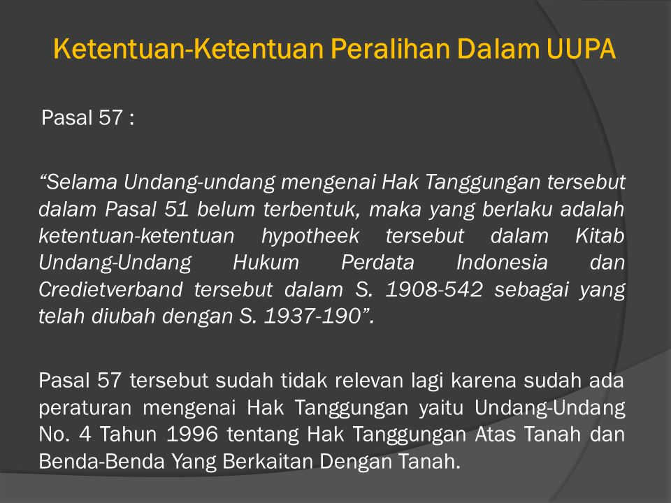 Ketentuan-Ketentuan Peralihan Dalam UUPA Pasal 57 : Selama Undang-undang mengenai Hak Tanggungan tersebut dalam Pasal 51 belum terbentuk, maka yang berlaku adalah ketentuan-ketentuan hypotheek tersebut dalam Kitab Undang-Undang Hukum Perdata Indonesia dan Credietverband tersebut dalam S.