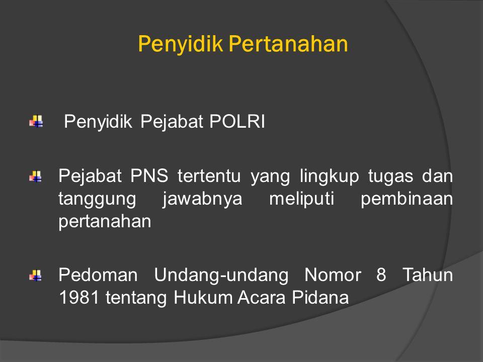 Penyidik Pertanahan Penyidik Pejabat POLRI Pejabat PNS tertentu yang lingkup tugas dan tanggung jawabnya meliputi pembinaan pertanahan Pedoman Undang-undang Nomor 8 Tahun 1981 tentang Hukum Acara Pidana