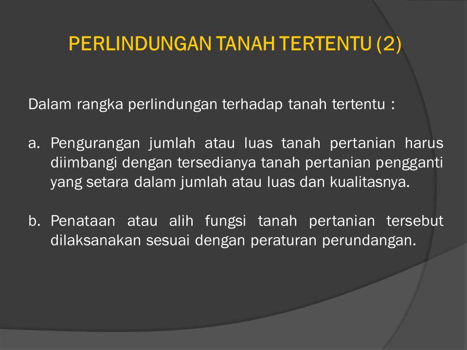 PERLINDUNGAN TANAH TERTENTU (2) Dalam rangka perlindungan terhadap tanah tertentu : a.Pengurangan jumlah atau luas tanah pertanian harus diimbangi dengan tersedianya tanah pertanian pengganti yang setara dalam jumlah atau luas dan kualitasnya.