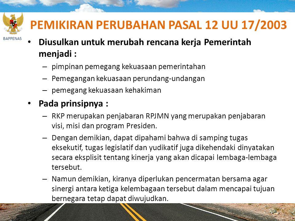 BAPPENAS PEMIKIRAN PERUBAHAN PASAL 12 UU 17/2003 Diusulkan untuk merubah rencana kerja Pemerintah menjadi : – pimpinan pemegang kekuasaan pemerintahan