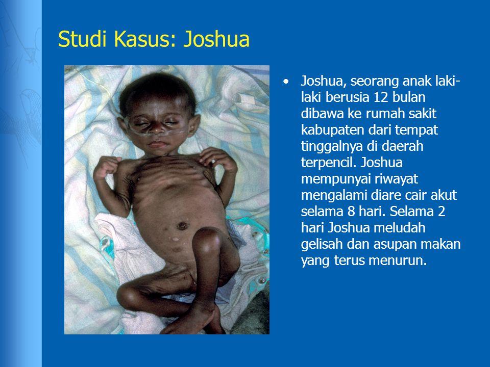Studi Kasus: Joshua Joshua, seorang anak laki- laki berusia 12 bulan dibawa ke rumah sakit kabupaten dari tempat tinggalnya di daerah terpencil. Joshu