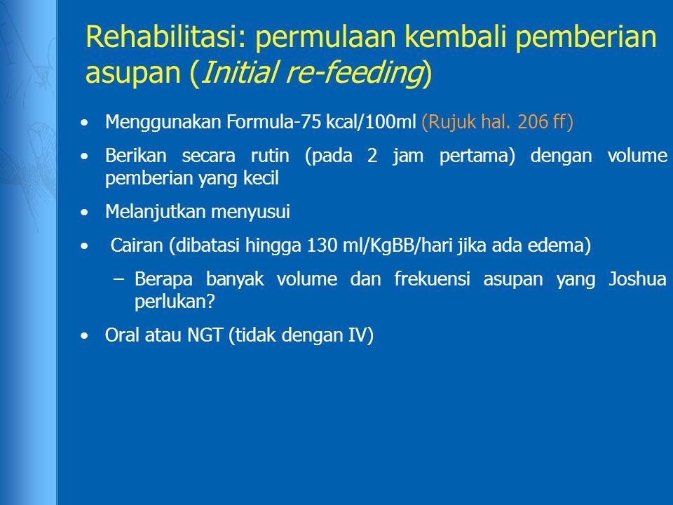 Rehabilitasi: permulaan kembali pemberian asupan (Initial re-feeding) Menggunakan Formula-75 kcal/100ml (Rujuk hal. 206 ff) Berikan secara rutin (pada