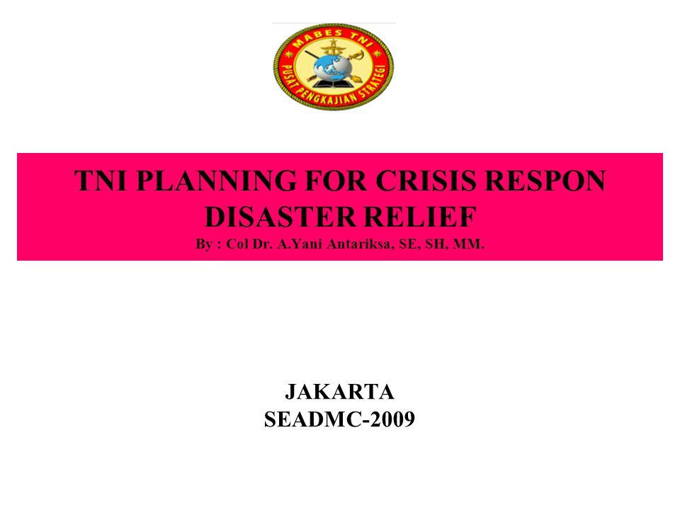 TNI PLANNING FOR CRISIS RESPON DISASTER RELIEF By : Col Dr. A.Yani Antariksa, SE, SH, MM. JAKARTA SEADMC-2009