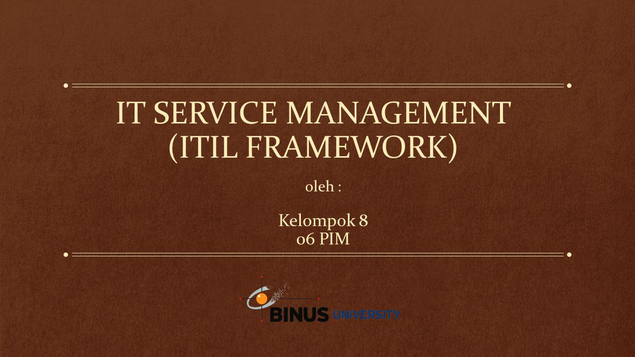 IT SERVICE MANAGEMENT (ITIL FRAMEWORK) oleh : Kelompok 8 06 PIM