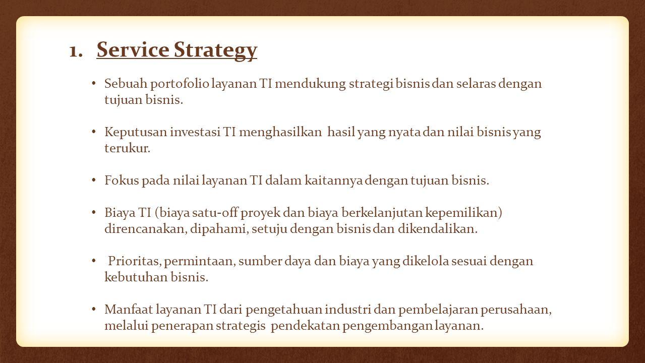 1.Service Strategy Sebuah portofolio layanan TI mendukung strategi bisnis dan selaras dengan tujuan bisnis. Keputusan investasi TI menghasilkan hasil