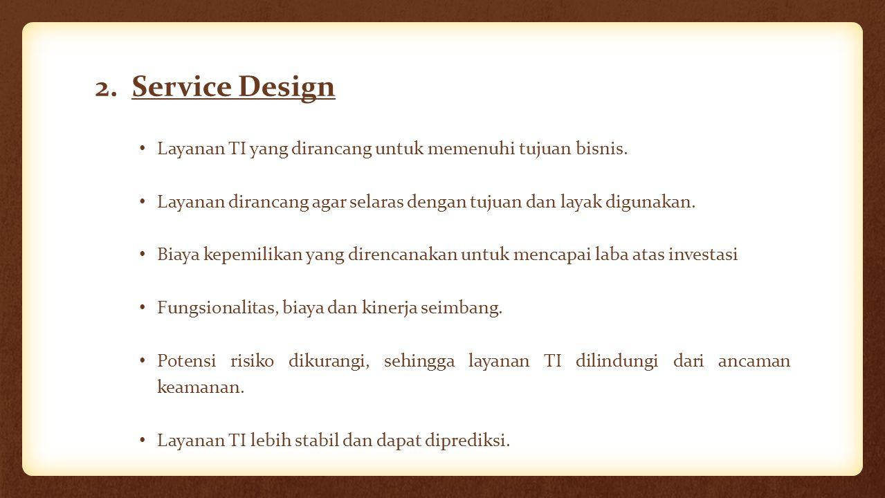 2. Service Design Layanan TI yang dirancang untuk memenuhi tujuan bisnis. Layanan dirancang agar selaras dengan tujuan dan layak digunakan. Biaya kepe
