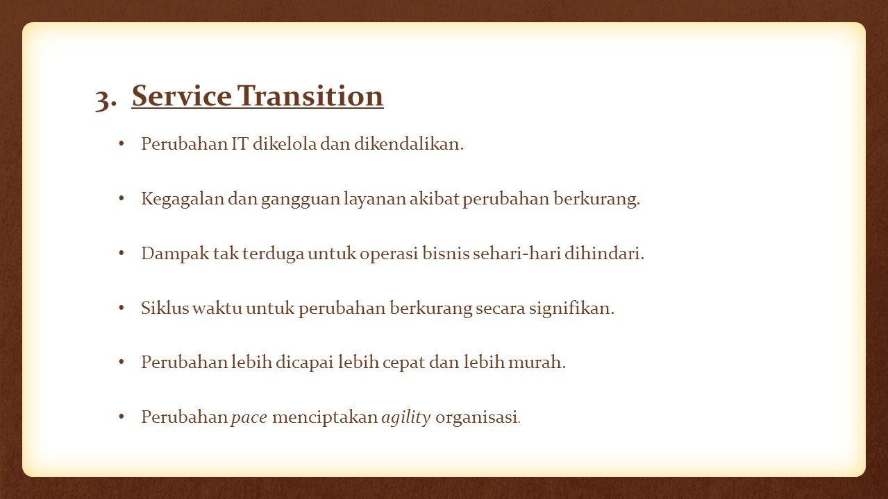 3. Service Transition Perubahan IT dikelola dan dikendalikan. Kegagalan dan gangguan layanan akibat perubahan berkurang. Dampak tak terduga untuk oper