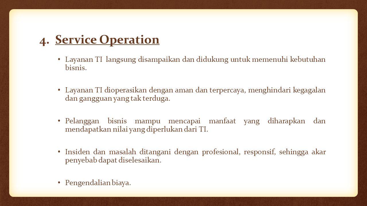 4. Service Operation Layanan TI langsung disampaikan dan didukung untuk memenuhi kebutuhan bisnis. Layanan TI dioperasikan dengan aman dan terpercaya,