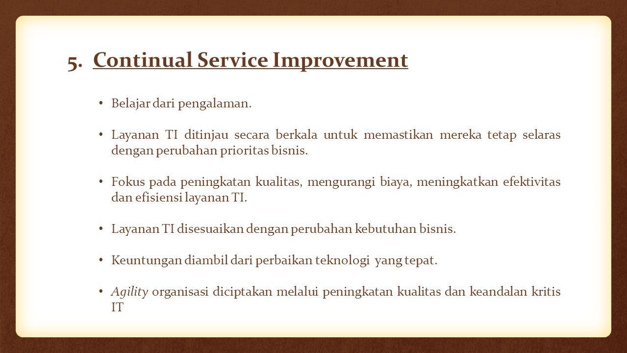 5. Continual Service Improvement Belajar dari pengalaman. Layanan TI ditinjau secara berkala untuk memastikan mereka tetap selaras dengan perubahan pr