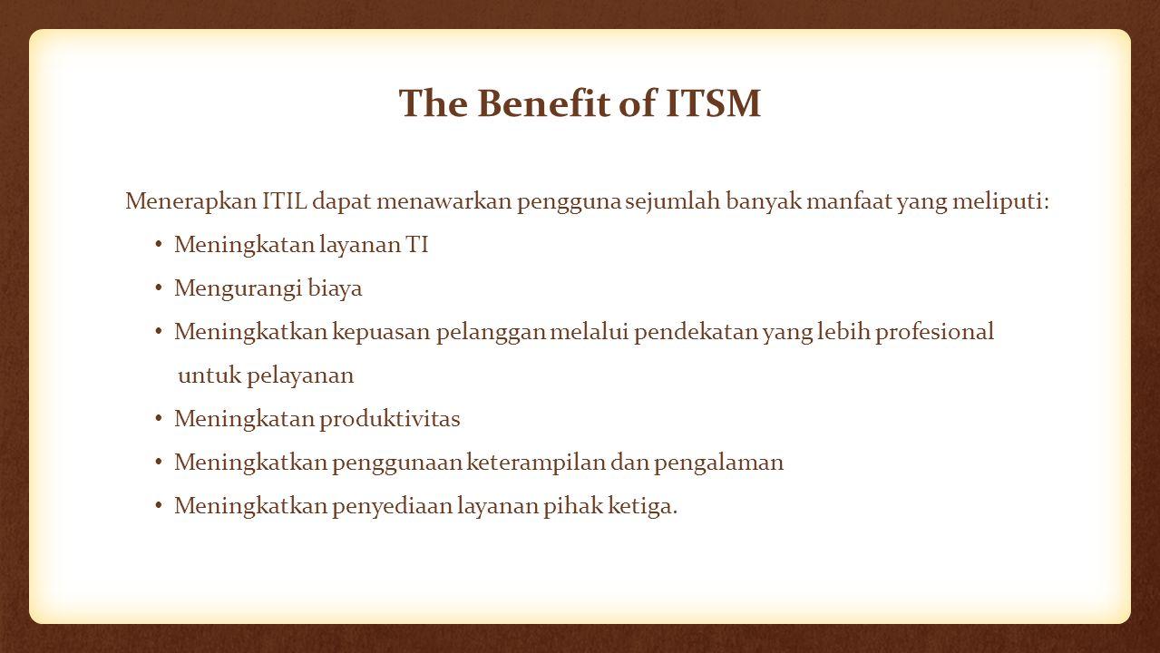 The Benefit of ITSM Menerapkan ITIL dapat menawarkan pengguna sejumlah banyak manfaat yang meliputi: Meningkatan layanan TI Mengurangi biaya Meningkat