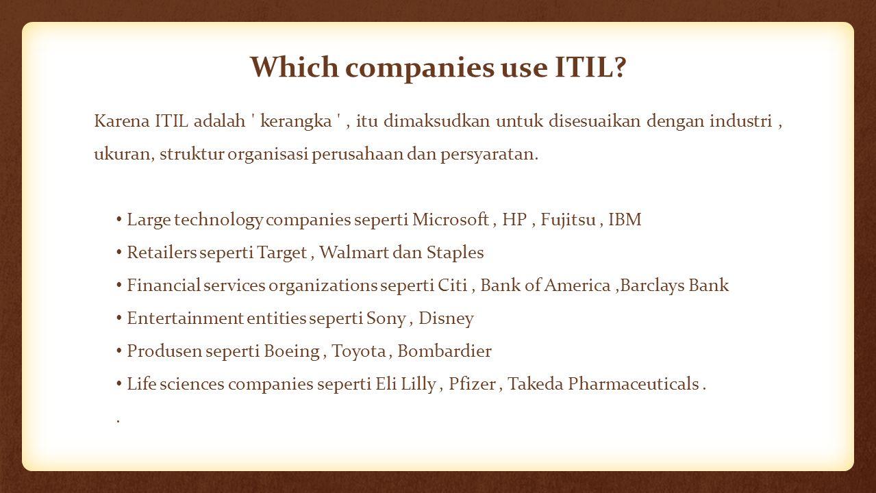 Which companies use ITIL? Karena ITIL adalah ' kerangka ', itu dimaksudkan untuk disesuaikan dengan industri, ukuran, struktur organisasi perusahaan d