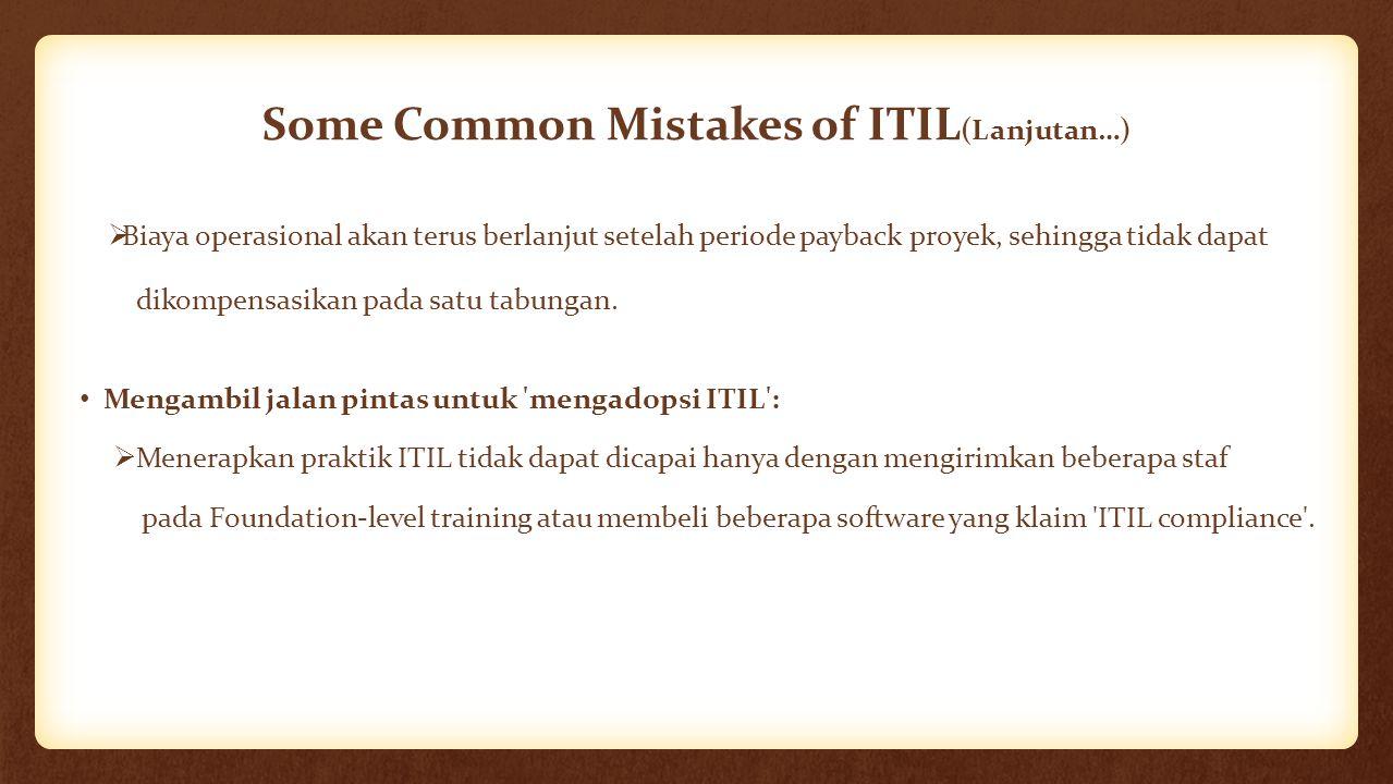 Some Common Mistakes of ITIL (Lanjutan…)  Biaya operasional akan terus berlanjut setelah periode payback proyek, sehingga tidak dapat dikompensasikan