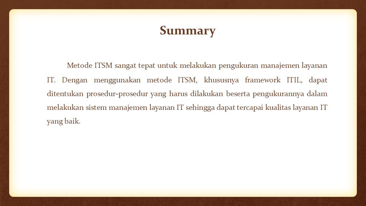 Summary Metode ITSM sangat tepat untuk melakukan pengukuran manajemen layanan IT. Dengan menggunakan metode ITSM, khususnya framework ITIL, dapat dite