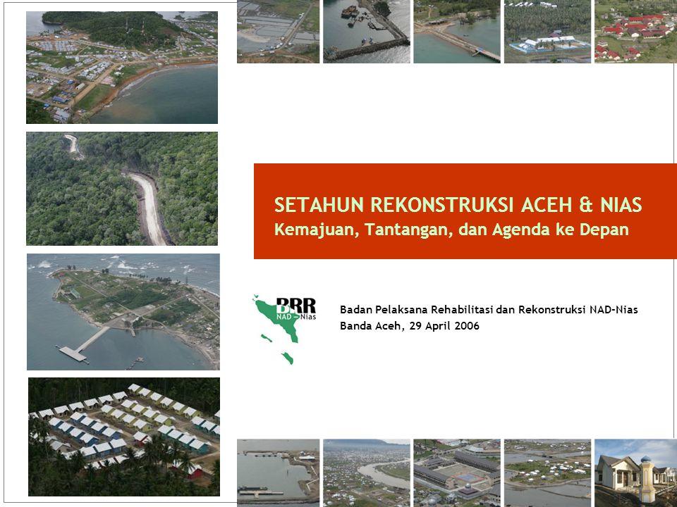 1 Badan Pelaksana Rehabilitasi dan Rekonstruksi NAD-Nias Banda Aceh, 29 April 2006 SETAHUN REKONSTRUKSI ACEH & NIAS Kemajuan, Tantangan, dan Agenda ke Depan