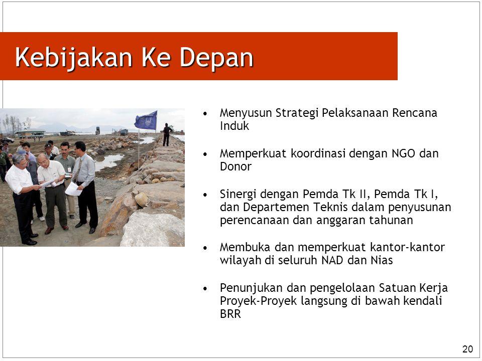 20 Kebijakan Ke Depan Menyusun Strategi Pelaksanaan Rencana Induk Memperkuat koordinasi dengan NGO dan Donor Sinergi dengan Pemda Tk II, Pemda Tk I, dan Departemen Teknis dalam penyusunan perencanaan dan anggaran tahunan Membuka dan memperkuat kantor-kantor wilayah di seluruh NAD dan Nias Penunjukan dan pengelolaan Satuan Kerja Proyek-Proyek langsung di bawah kendali BRR