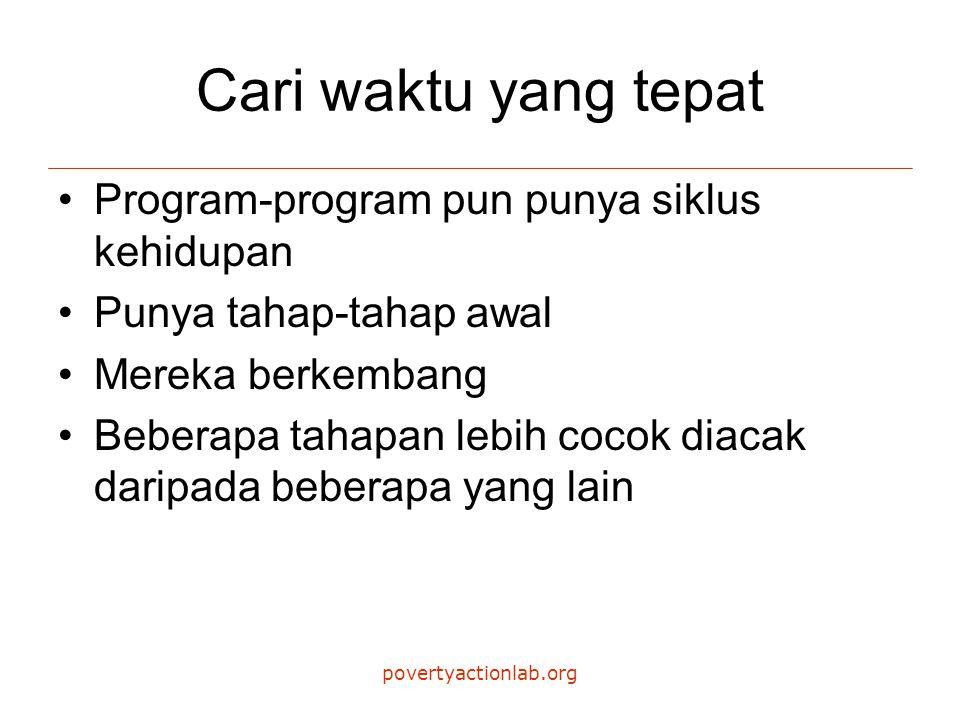 povertyactionlab.org Cari waktu yang tepat Program-program pun punya siklus kehidupan Punya tahap-tahap awal Mereka berkembang Beberapa tahapan lebih cocok diacak daripada beberapa yang lain