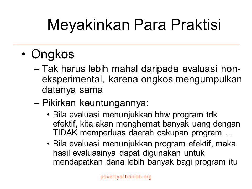 povertyactionlab.org Meyakinkan Para Praktisi Ongkos –Tak harus lebih mahal daripada evaluasi non- eksperimental, karena ongkos mengumpulkan datanya sama –Pikirkan keuntungannya: Bila evaluasi menunjukkan bhw program tdk efektif, kita akan menghemat banyak uang dengan TIDAK memperluas daerah cakupan program … Bila evaluasi menunjukkan program efektif, maka hasil evaluasinya dapat digunakan untuk mendapatkan dana lebih banyak bagi program itu