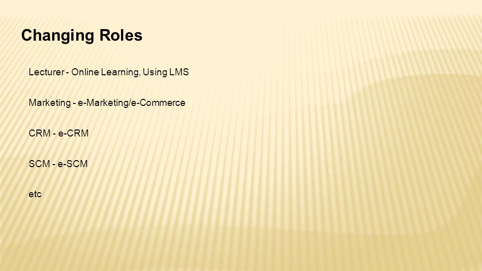 Changing Roles Lecturer - Online Learning, Using LMS Marketing - e-Marketing/e-Commerce CRM - e-CRM SCM - e-SCM etc