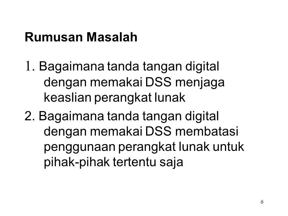 6 Rumusan Masalah 1. Bagaimana tanda tangan digital dengan memakai DSS menjaga keaslian perangkat lunak 2. Bagaimana tanda tangan digital dengan memak