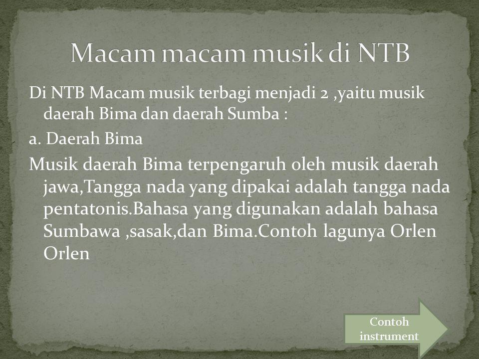Di NTB Macam musik terbagi menjadi 2,yaitu musik daerah Bima dan daerah Sumba : a. Daerah Bima Musik daerah Bima terpengaruh oleh musik daerah jawa,Ta