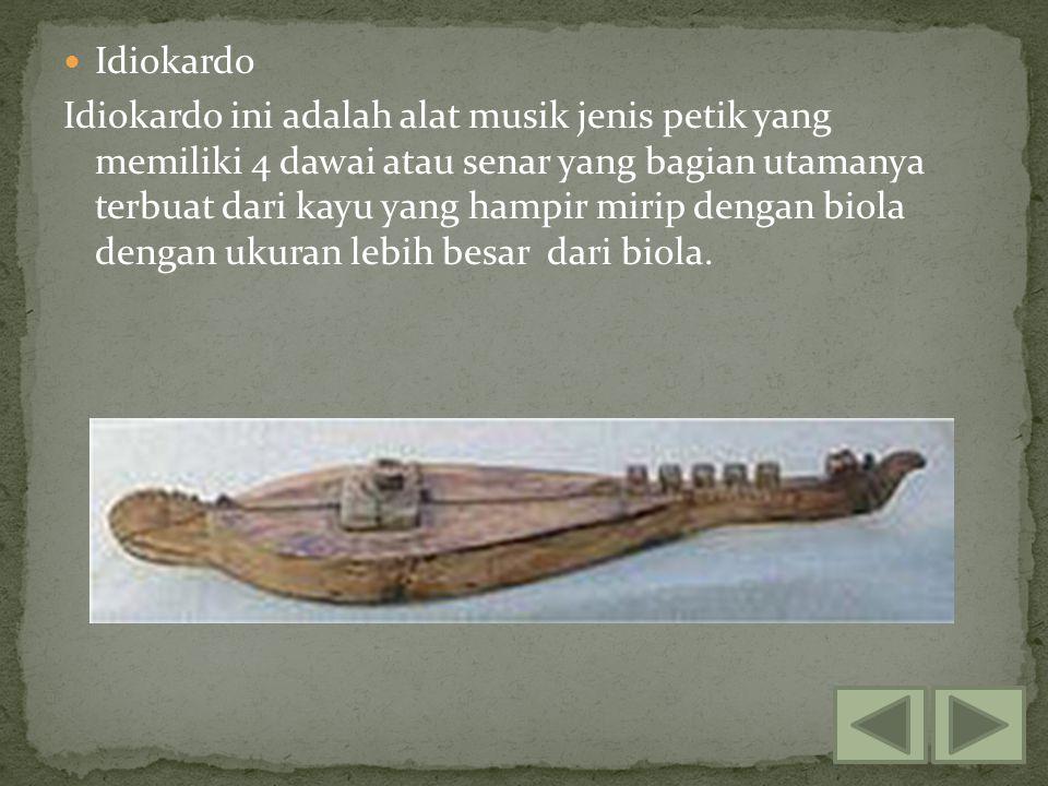 Idiokardo Idiokardo ini adalah alat musik jenis petik yang memiliki 4 dawai atau senar yang bagian utamanya terbuat dari kayu yang hampir mirip dengan