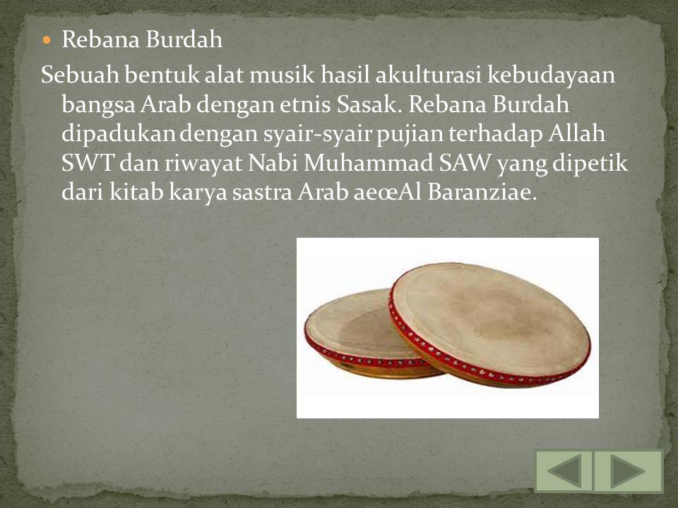 Rebana Burdah Sebuah bentuk alat musik hasil akulturasi kebudayaan bangsa Arab dengan etnis Sasak. Rebana Burdah dipadukan dengan syair-syair pujian t