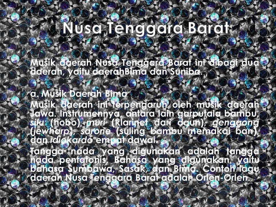 Musik daerah Nusa Tenggara Barat ini dibagi dua daerah, yaitu daerahBima dan Suniba. a. Musik Daerah Bima Musik daerah ini terpengaruh oleh musik daer