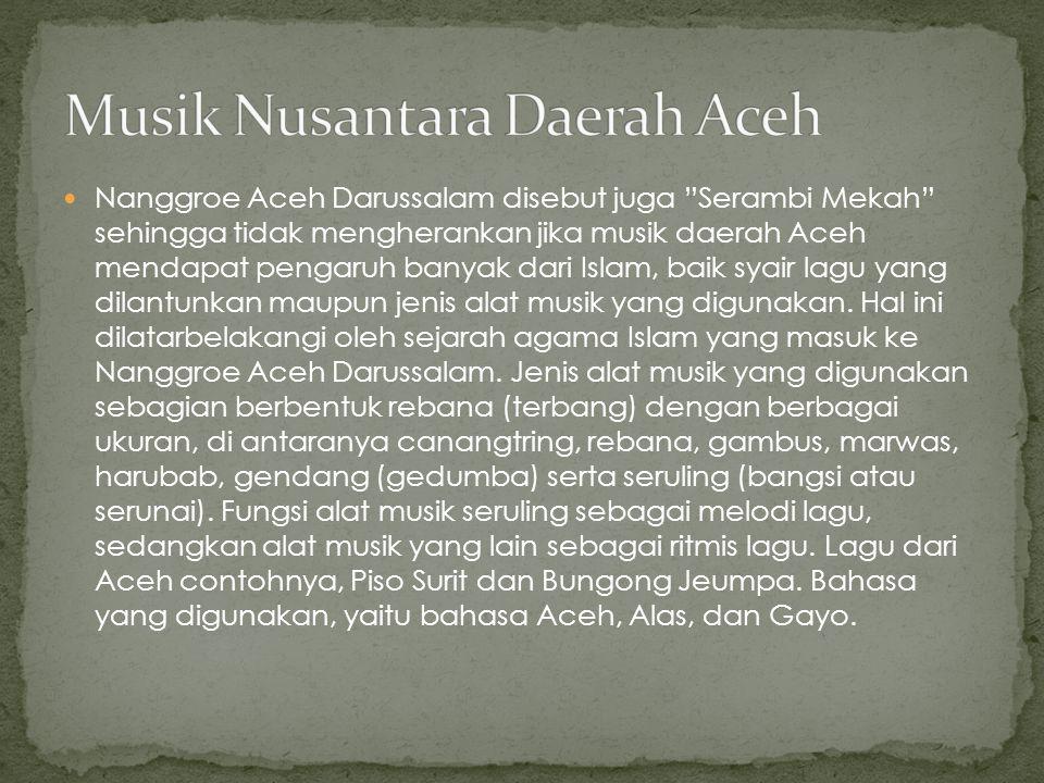 "Nanggroe Aceh Darussalam disebut juga ""Serambi Mekah"" sehingga tidak mengherankan jika musik daerah Aceh mendapat pengaruh banyak dari Islam, baik sya"