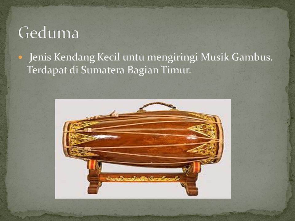 Jenis Kendang Kecil untu mengiringi Musik Gambus. Terdapat di Sumatera Bagian Timur.