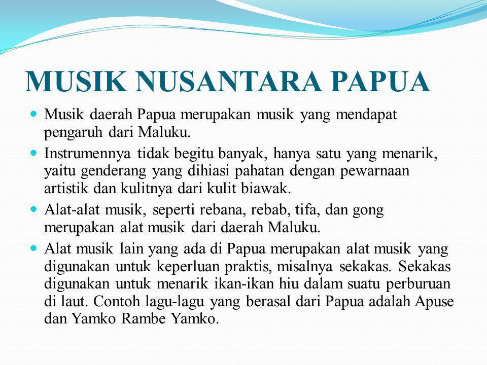 MUSIK NUSANTARA PAPUA Musik daerah Papua merupakan musik yang mendapat pengaruh dari Maluku. Instrumennya tidak begitu banyak, hanya satu yang menarik