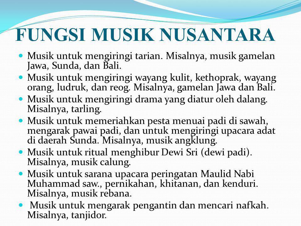 FUNGSI MUSIK NUSANTARA Musik untuk mengiringi tarian. Misalnya, musik gamelan Jawa, Sunda, dan Bali. Musik untuk mengiringi wayang kulit, kethoprak, w