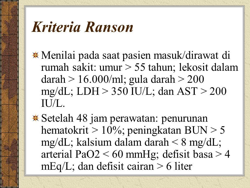 Kriteria Ranson Menilai pada saat pasien masuk/dirawat di rumah sakit: umur > 55 tahun; lekosit dalam darah > 16.000/ml; gula darah > 200 mg/dL; LDH >