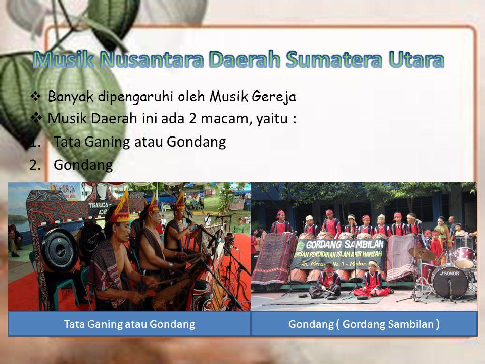  Banyak dipengaruhi oleh Musik Gereja  Musik Daerah ini ada 2 macam, yaitu : 1.Tata Ganing atau Gondang 2.Gondang Tata Ganing atau GondangGondang (
