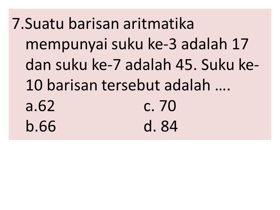 7.Suatu barisan aritmatika mempunyai suku ke-3 adalah 17 dan suku ke-7 adalah 45. Suku ke- 10 barisan tersebut adalah …. a.62c. 70 b.66d. 84