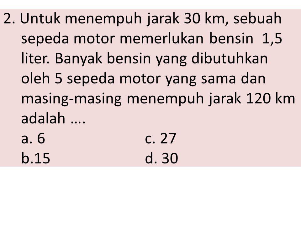 2. Untuk menempuh jarak 30 km, sebuah sepeda motor memerlukan bensin 1,5 liter. Banyak bensin yang dibutuhkan oleh 5 sepeda motor yang sama dan masing
