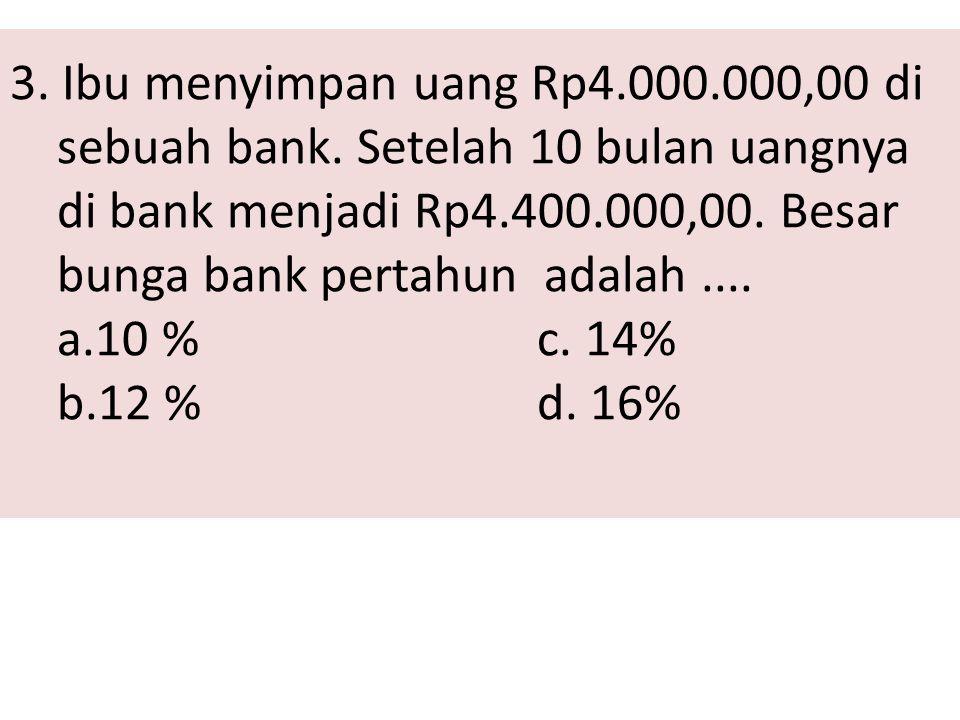 3. Ibu menyimpan uang Rp4.000.000,00 di sebuah bank. Setelah 10 bulan uangnya di bank menjadi Rp4.400.000,00. Besar bunga bank pertahun adalah.... a.1