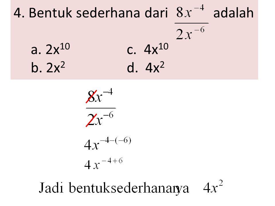 4. Bentuk sederhana dari adalah a. 2x 10 c. 4x 10 b. 2x 2 d. 4x 2