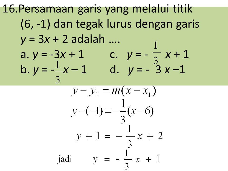 16.Persamaan garis yang melalui titik (6, -1) dan tegak lurus dengan garis y = 3x + 2 adalah …. a. y = -3x + 1 c. y = - x + 1 b. y = - x – 1d. y = - 3