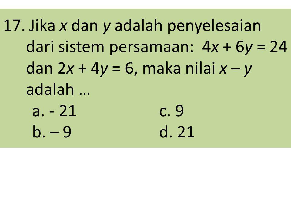 17. Jika x dan y adalah penyelesaian dari sistem persamaan: 4x + 6y = 24 dan 2x + 4y = 6, maka nilai x – y adalah … a. - 21 c. 9 b. – 9 d. 21