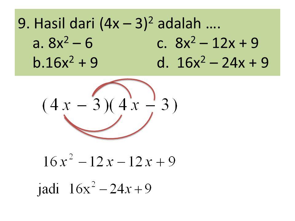 9. Hasil dari (4x – 3) 2 adalah …. a. 8x 2 – 6c. 8x 2 – 12x + 9 b.16x 2 + 9d. 16x 2 – 24x + 9